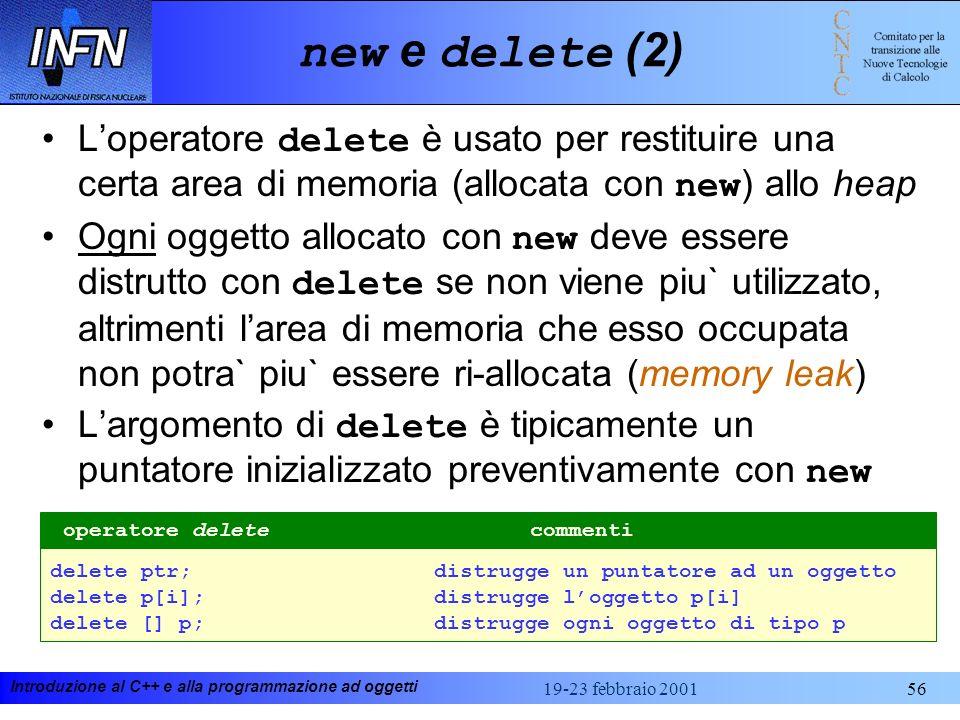 Introduzione al C++ e alla programmazione ad oggetti 19-23 febbraio 200156 new e delete (2) Loperatore delete è usato per restituire una certa area di
