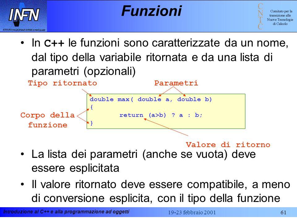 Introduzione al C++ e alla programmazione ad oggetti 19-23 febbraio 200161 Funzioni In C++ le funzioni sono caratterizzate da un nome, dal tipo della