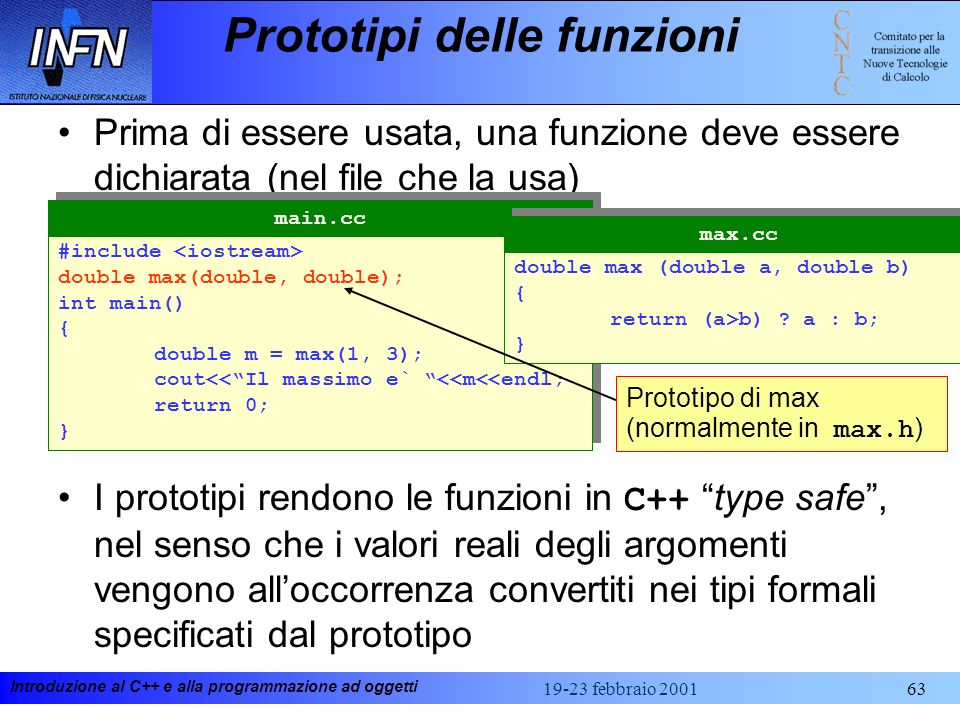 Introduzione al C++ e alla programmazione ad oggetti 19-23 febbraio 200163 Prototipi delle funzioni Prima di essere usata, una funzione deve essere di
