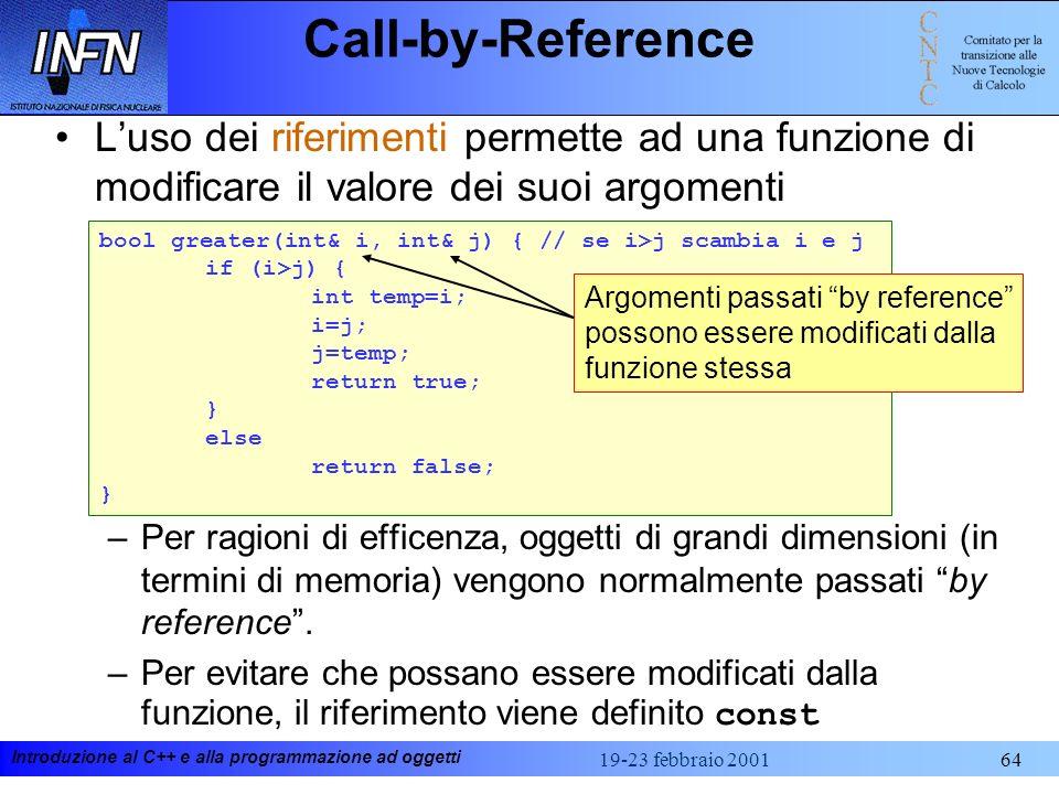 Introduzione al C++ e alla programmazione ad oggetti 19-23 febbraio 200164 Call-by-Reference Luso dei riferimenti permette ad una funzione di modifica