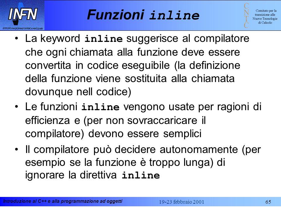 Introduzione al C++ e alla programmazione ad oggetti 19-23 febbraio 200165 Funzioni inline La keyword inline suggerisce al compilatore che ogni chiama