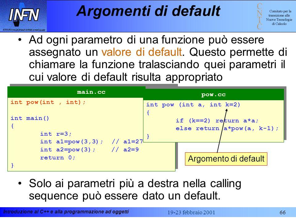 Introduzione al C++ e alla programmazione ad oggetti 19-23 febbraio 200166 Argomenti di default Ad ogni parametro di una funzione può essere assegnato