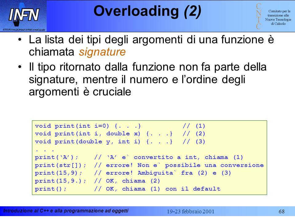 Introduzione al C++ e alla programmazione ad oggetti 19-23 febbraio 200168 Overloading (2) La lista dei tipi degli argomenti di una funzione è chiamat