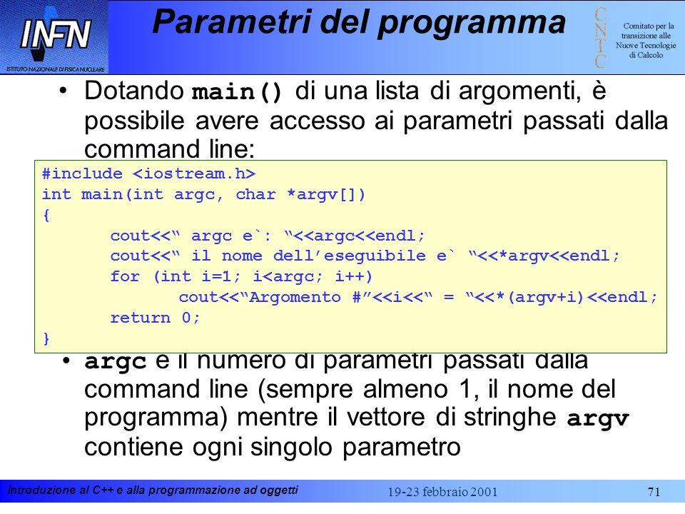 Introduzione al C++ e alla programmazione ad oggetti 19-23 febbraio 200171 Parametri del programma Dotando main() di una lista di argomenti, è possibi