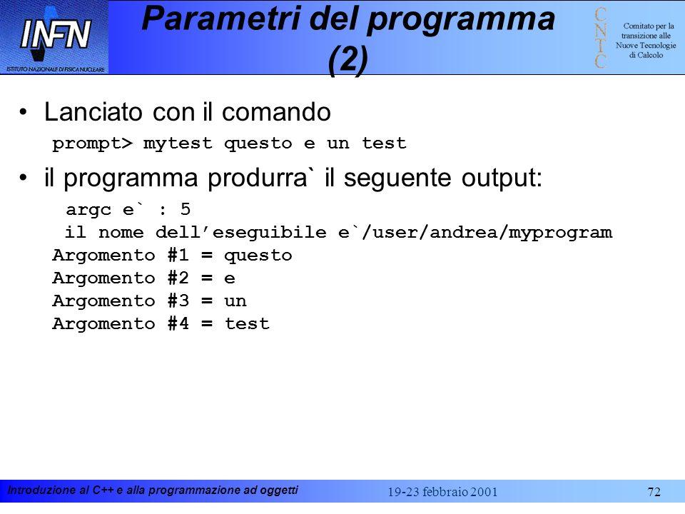Introduzione al C++ e alla programmazione ad oggetti 19-23 febbraio 200172 Parametri del programma (2) Lanciato con il comando prompt> mytest questo e