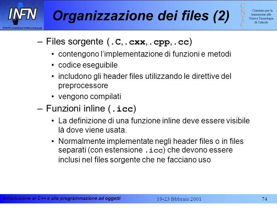 Introduzione al C++ e alla programmazione ad oggetti 19-23 febbraio 200174 Organizzazione dei files (2) –Files sorgente (.C,.cxx,.cpp,.cc ) contengono