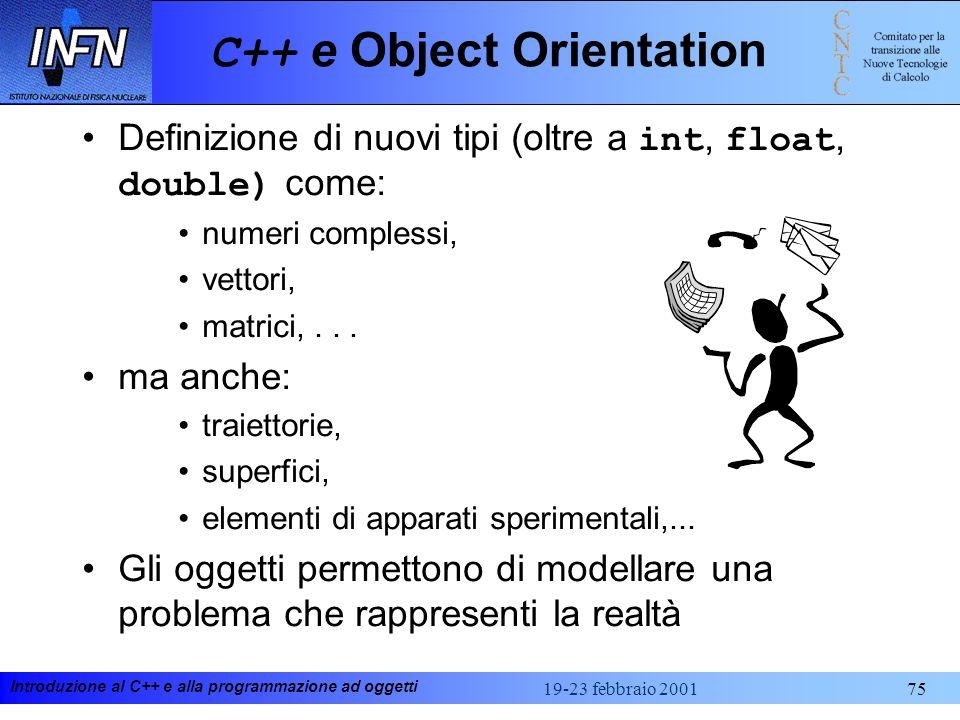 Introduzione al C++ e alla programmazione ad oggetti 19-23 febbraio 200175 C++ e Object Orientation Definizione di nuovi tipi (oltre a int, float, dou