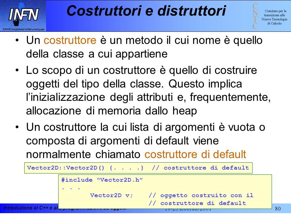 Introduzione al C++ e alla programmazione ad oggetti 19-23 febbraio 200180 Costruttori e distruttori Un costruttore è un metodo il cui nome è quello d