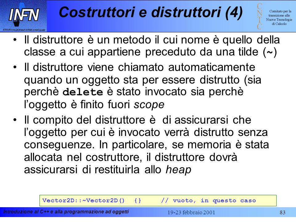 Introduzione al C++ e alla programmazione ad oggetti 19-23 febbraio 200183 Costruttori e distruttori (4) Il distruttore è un metodo il cui nome è quel