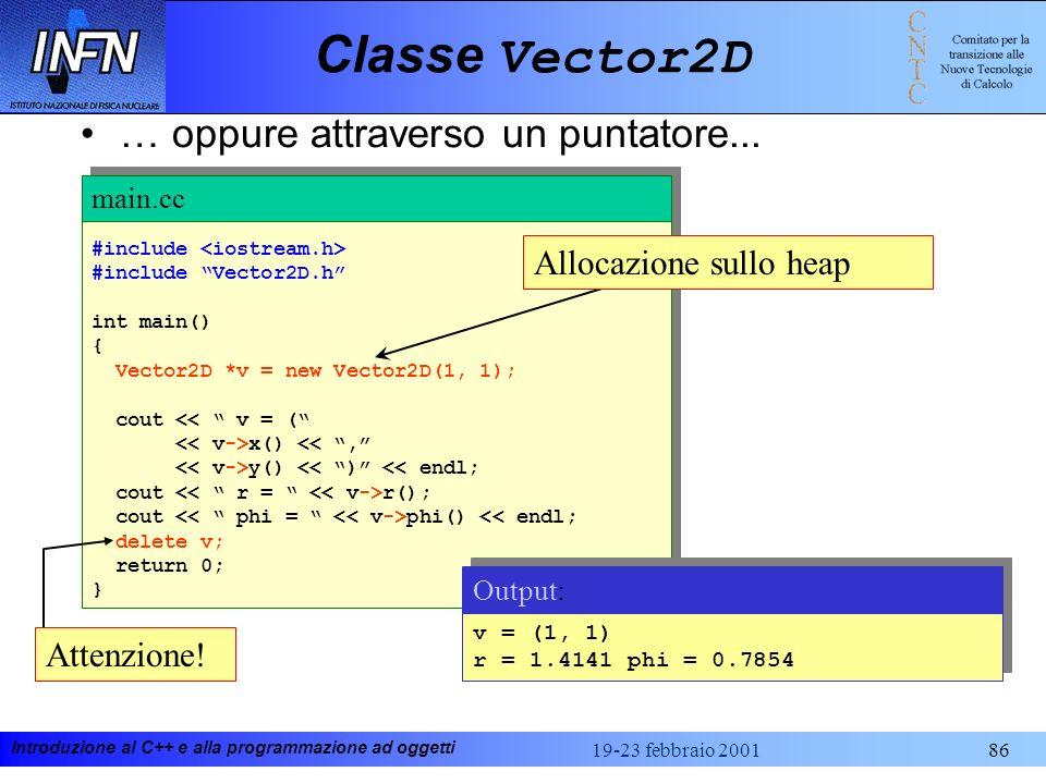 Introduzione al C++ e alla programmazione ad oggetti 19-23 febbraio 200186 Classe Vector2D #include #include Vector2D.h int main() { Vector2D *v = new