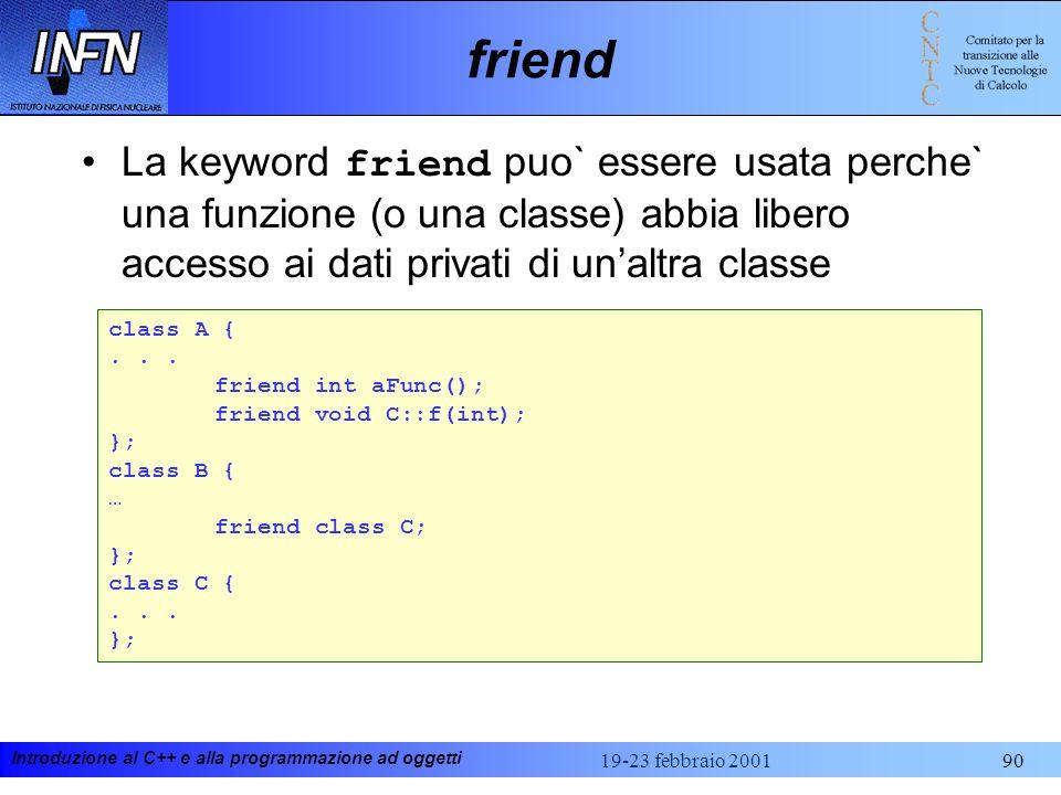 Introduzione al C++ e alla programmazione ad oggetti 19-23 febbraio 200190 friend La keyword friend puo` essere usata perche` una funzione (o una clas