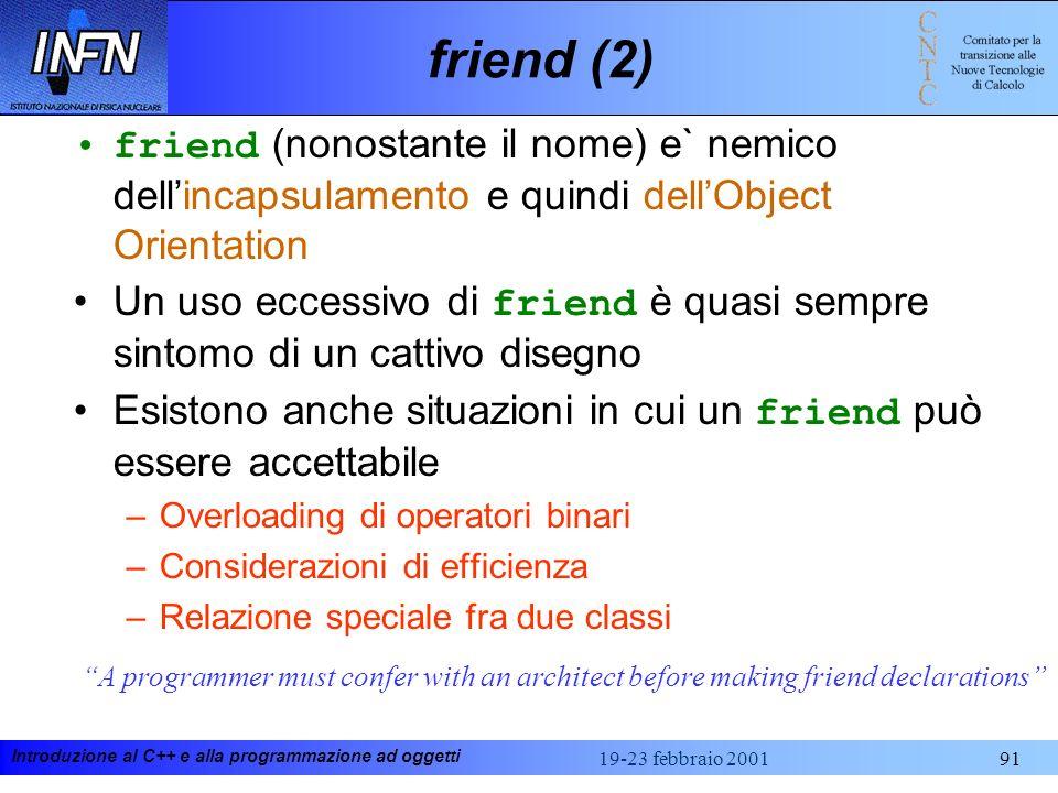 Introduzione al C++ e alla programmazione ad oggetti 19-23 febbraio 200191 friend (2) friend (nonostante il nome) e` nemico dellincapsulamento e quind