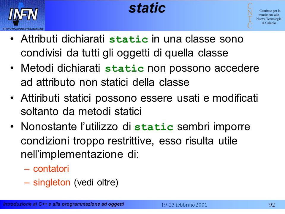 Introduzione al C++ e alla programmazione ad oggetti 19-23 febbraio 200192 static Attributi dichiarati static in una classe sono condivisi da tutti gl