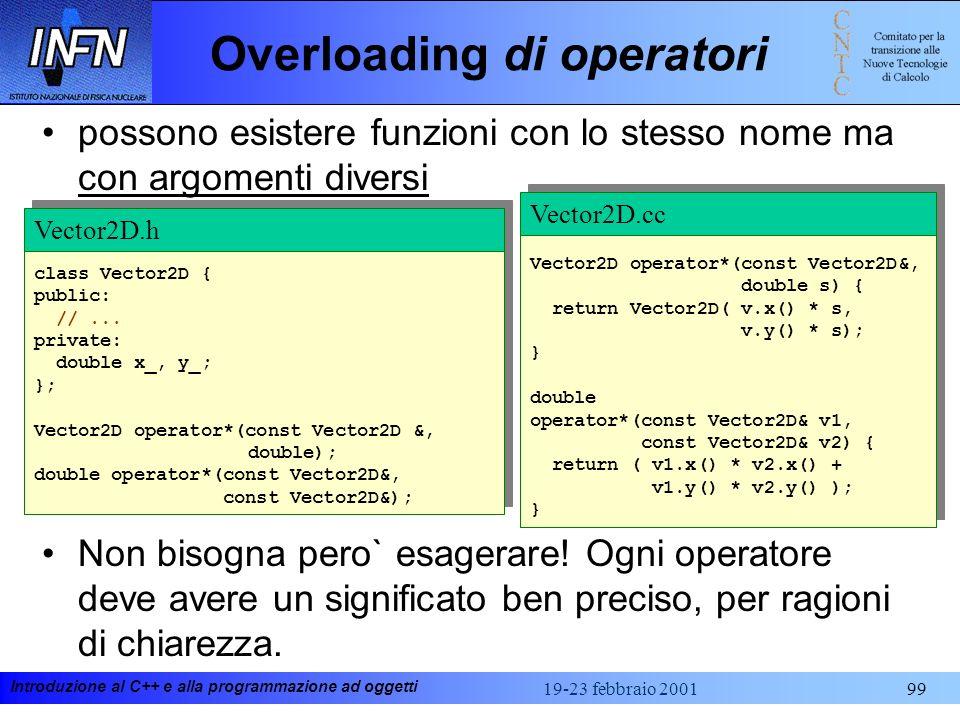 Introduzione al C++ e alla programmazione ad oggetti 19-23 febbraio 200199 Overloading di operatori possono esistere funzioni con lo stesso nome ma co