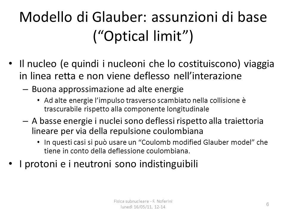 6 Modello di Glauber: assunzioni di base (Optical limit) Il nucleo (e quindi i nucleoni che lo costituiscono) viaggia in linea retta e non viene deflesso nellinterazione – Buona approssimazione ad alte energie Ad alte energie limpulso trasverso scambiato nella collisione è trascurabile rispetto alla componente longitudinale – A basse energie i nuclei sono deflessi rispetto alla traiettoria lineare per via della repulsione coulombiana In questi casi si può usare un Coulomb modified Glauber model che tiene in conto della deflessione coulombiana.