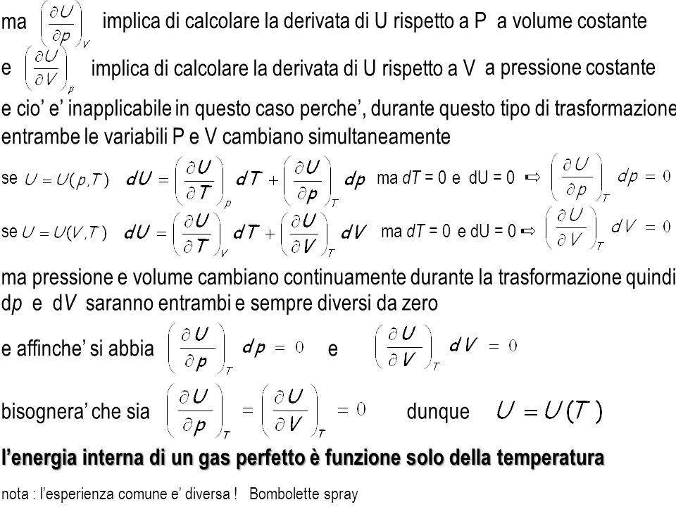 bisognera che sia se e dU = 0 ma dT = 0 dunque lenergia interna di un gas perfetto è funzione solo della temperatura ma dT = 0 ma pressione e volume cambiano continuamente durante la trasformazione quindi e affinche si abbiae d p e d V saranno entrambi e sempre diversi da zero e cio e inapplicabile in questo caso perche, durante questo tipo di trasformazione, entrambe le variabili P e V cambiano simultaneamente implica di calcolare la derivata di U rispetto a P implica di calcolare la derivata di U rispetto a V ma a volume costante a pressione costantee nota : lesperienza comune e diversa .