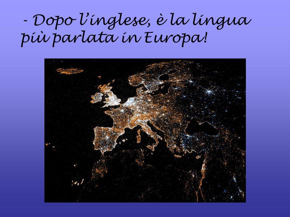 - Dopo linglese, è la lingua più parlata in Europa!