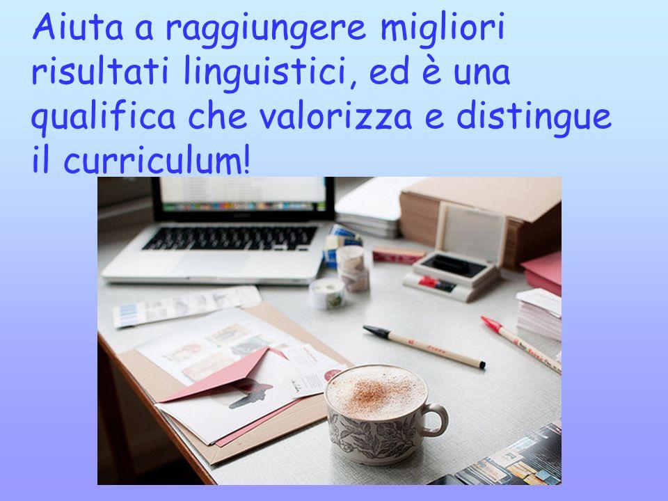 Aiuta a raggiungere migliori risultati linguistici, ed è una qualifica che valorizza e distingue il curriculum!
