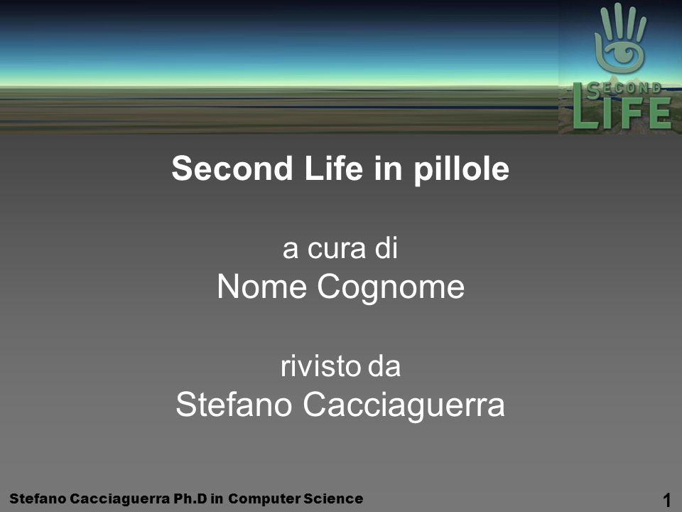 Stefano Cacciaguerra Ph.D in Computer Science 1 Second Life in pillole a cura di Nome Cognome rivisto da Stefano Cacciaguerra