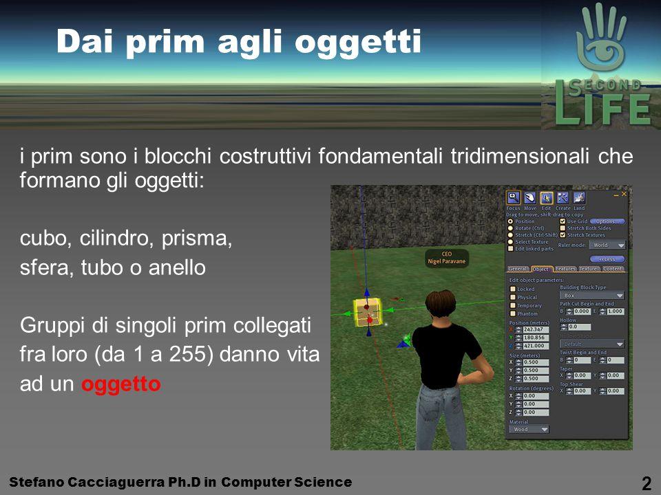Stefano Cacciaguerra Ph.D in Computer Science 2 Dai prim agli oggetti i prim sono i blocchi costruttivi fondamentali tridimensionali che formano gli oggetti: cubo, cilindro, prisma, sfera, tubo o anello Gruppi di singoli prim collegati fra loro (da 1 a 255) danno vita ad un oggetto