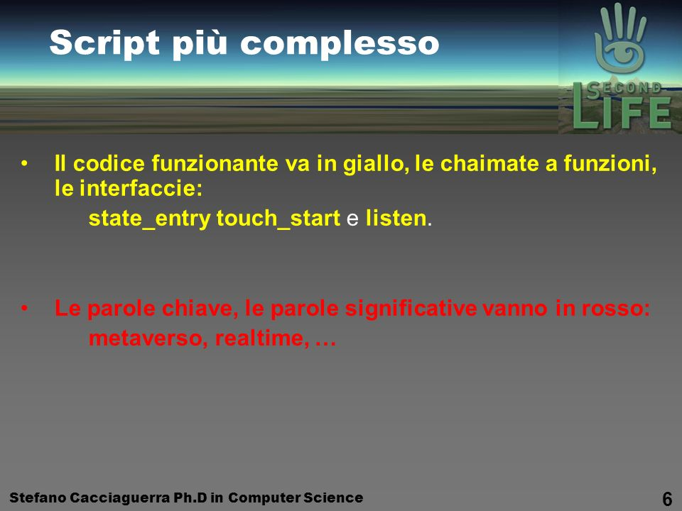 Stefano Cacciaguerra Ph.D in Computer Science 7 Webgrafia Riferimenti Web Second Life: Your World.