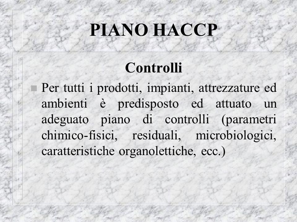 PIANO HACCP Controlli n Per tutti i prodotti, impianti, attrezzature ed ambienti è predisposto ed attuato un adeguato piano di controlli (parametri ch