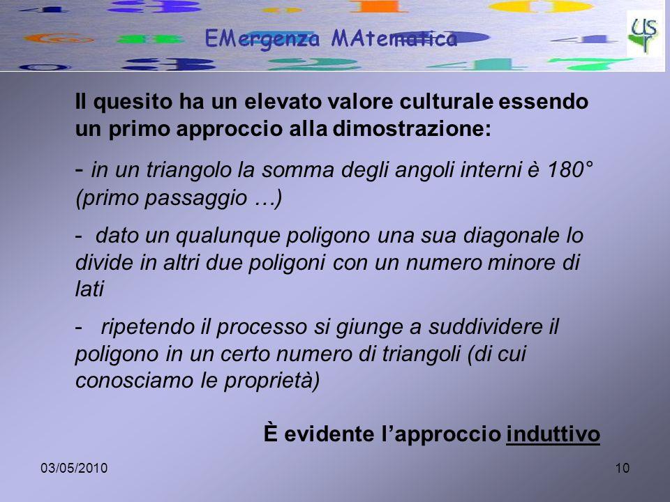 03/05/201010 Il quesito ha un elevato valore culturale essendo un primo approccio alla dimostrazione: - in un triangolo la somma degli angoli interni