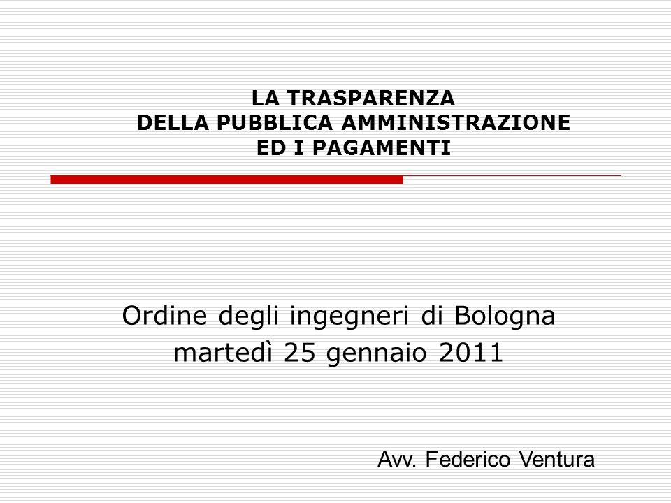 LA TRASPARENZA DELLA PUBBLICA AMMINISTRAZIONE ED I PAGAMENTI Ordine degli ingegneri di Bologna martedì 25 gennaio 2011 Avv.