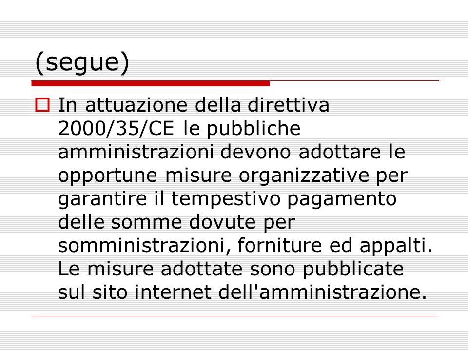(segue) In attuazione della direttiva 2000/35/CE le pubbliche amministrazioni devono adottare le opportune misure organizzative per garantire il tempestivo pagamento delle somme dovute per somministrazioni, forniture ed appalti.