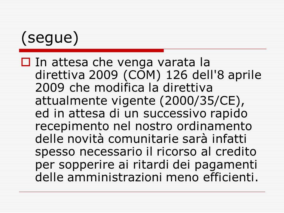 (segue) In attesa che venga varata la direttiva 2009 (COM) 126 dell 8 aprile 2009 che modifica la direttiva attualmente vigente (2000/35/CE), ed in attesa di un successivo rapido recepimento nel nostro ordinamento delle novità comunitarie sarà infatti spesso necessario il ricorso al credito per sopperire ai ritardi dei pagamenti delle amministrazioni meno efficienti.