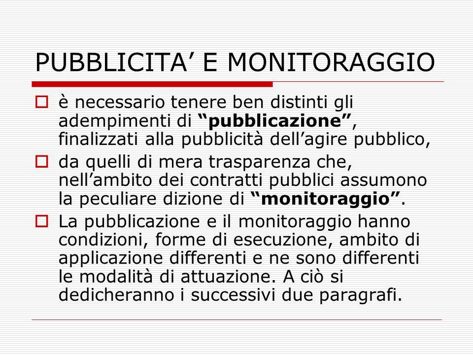 PUBBLICITA E MONITORAGGIO è necessario tenere ben distinti gli adempimenti di pubblicazione, finalizzati alla pubblicità dellagire pubblico, da quelli di mera trasparenza che, nellambito dei contratti pubblici assumono la peculiare dizione di monitoraggio.