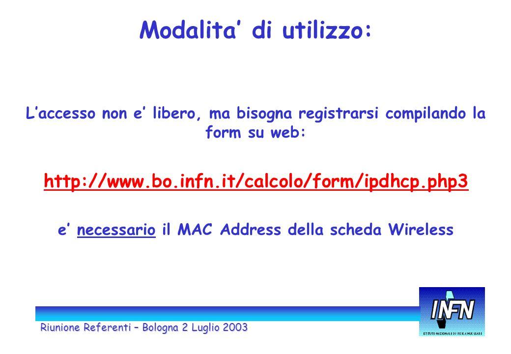 Riunione Referenti – Bologna 2 Luglio 2003 Modalita di utilizzo: Laccesso non e libero, ma bisogna registrarsi compilando la form su web: http://www.bo.infn.it/calcolo/form/ipdhcp.php3 e necessario il MAC Address della scheda Wireless