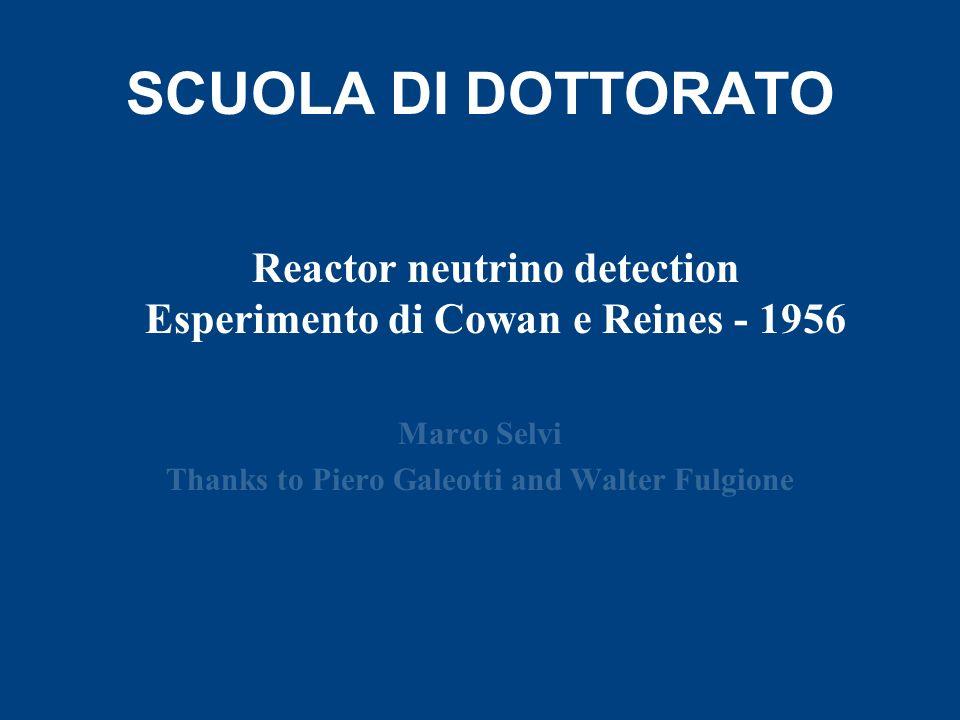 SCUOLA DI DOTTORATO Marco Selvi Thanks to Piero Galeotti and Walter Fulgione Reactor neutrino detection Esperimento di Cowan e Reines - 1956