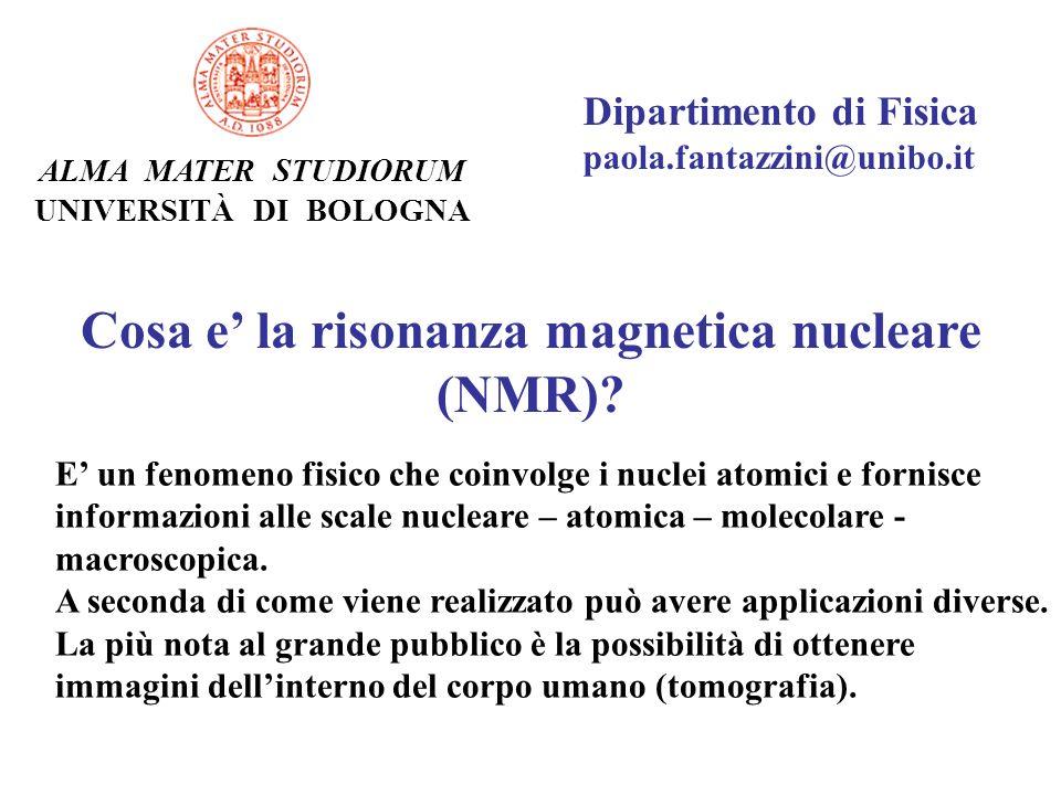 Dipartimento di Fisica paola.fantazzini@unibo.it ALMA MATER STUDIORUM UNIVERSITÀ DI BOLOGNA Cosa e la risonanza magnetica nucleare (NMR)? E un fenomen