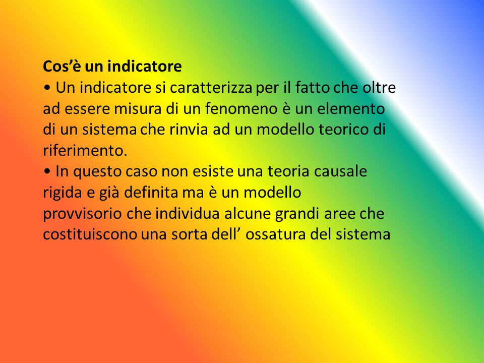 Cosè un indicatore Un indicatore si caratterizza per il fatto che oltre ad essere misura di un fenomeno è un elemento di un sistema che rinvia ad un modello teorico di riferimento.