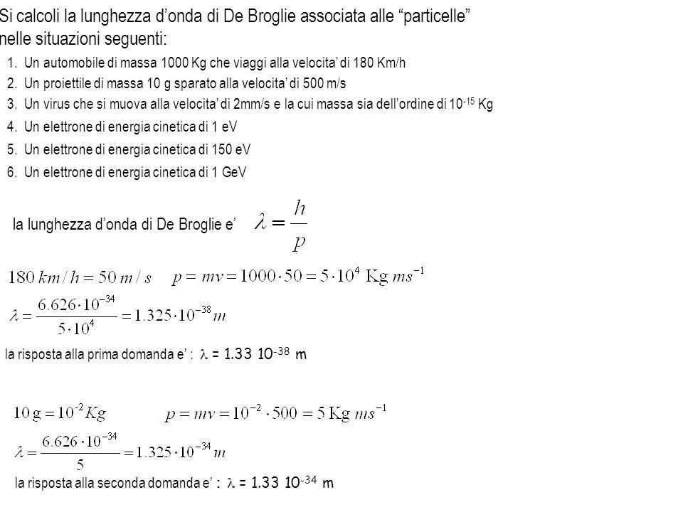 la risposta alla terza domanda e : = 3.31 10 -16 m ricordo che 1 eV = 1.6 10 –19 J la risposta alla quarta domanda e : = 1.23 10 -9 m = 1.23 nm attenzione : se p = mv = 5.399 10 –25 ne consegue che v ~ 6 10 5 ms -1.