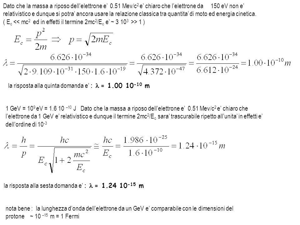 Dato che la massa a riposo dellelettrone e 0.51 Mev/c 2 e chiaro che lelettrone da 150 eV non e relativistico e dunque si potra ancora usare la relazi