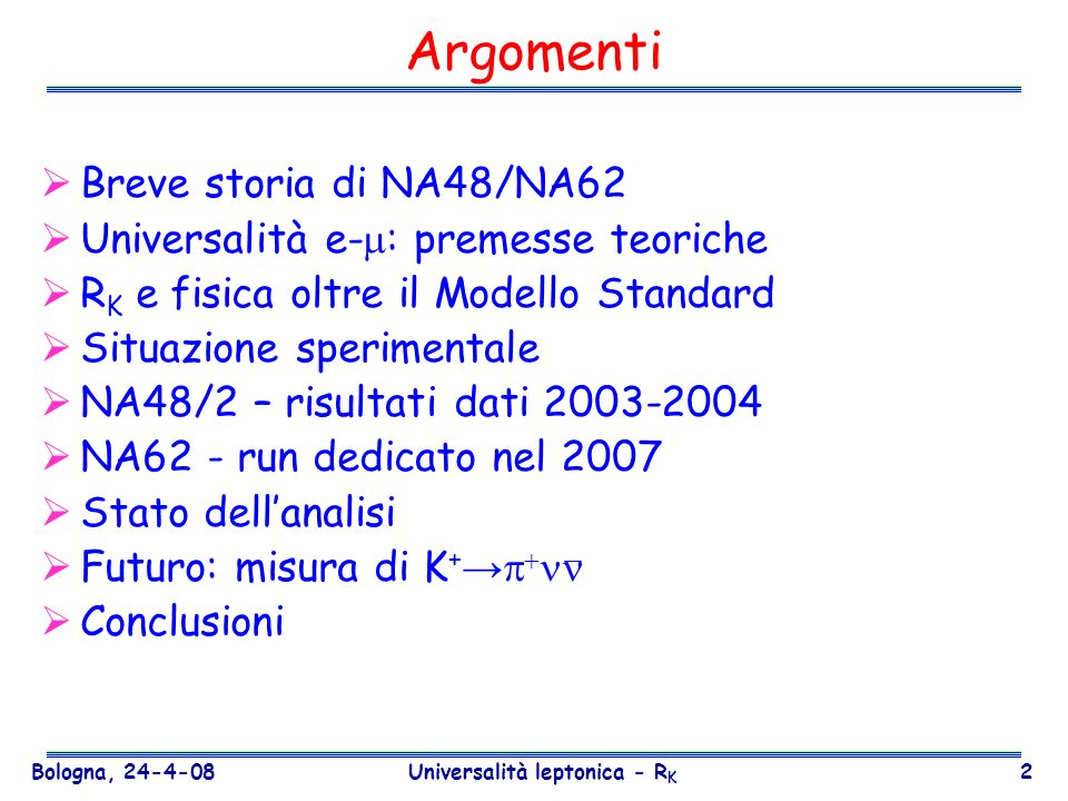 Bologna, 24-4-08 Universalità leptonica - R K 43 Cinematica BR(SM) = 8×10 -11 Accettanza segnale 10% Decadimenti di K ~ 10 13 Tecnica del decadimento in volo del K Fascio intenso di protoni dal SPS K di alta energia (P K = 75 GeV/c) Contatore Cerenkov per identificazione del K (CEDAR) impulso del K: tracciatore di fascio impulso del : Spettrometro Calorimetro per rivelare /m RICH (separazione ) Spettrometro per eliminare le particelle cariche K K+K+ m 2 miss =(P K P ) 2 Basso livello di fondo ~100 eventi K + NA62 – linee guida Contatori di veto Identificazione di particelle
