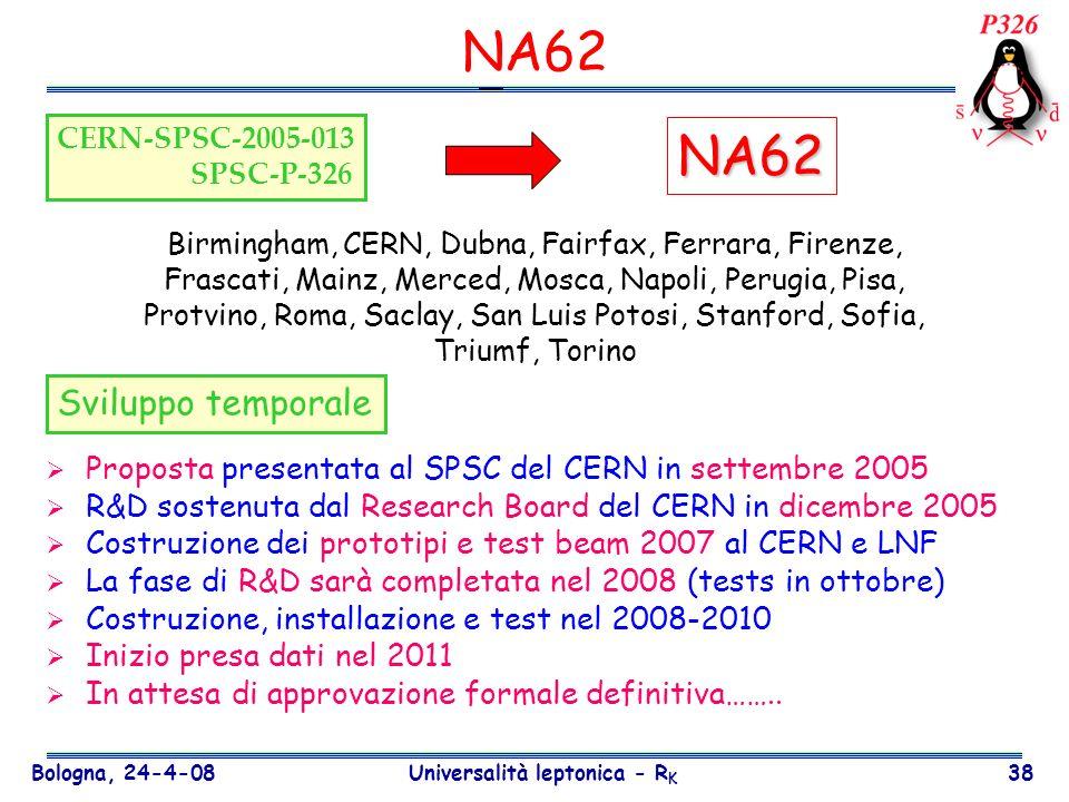 Bologna, 24-4-08 Universalità leptonica - R K 38 NA62 Proposta presentata al SPSC del CERN in settembre 2005 R&D sostenuta dal Research Board del CERN