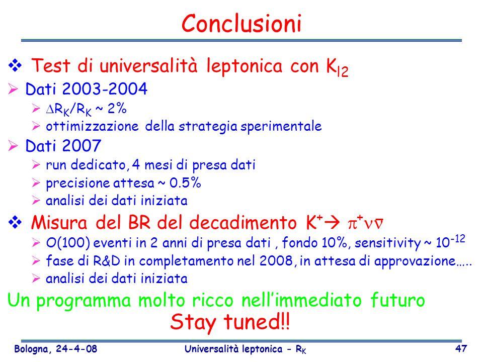 Bologna, 24-4-08 Universalità leptonica - R K 47 Conclusioni Test di universalità leptonica con K l2 Dati 2003-2004 R K /R K ~ 2% ottimizzazione della