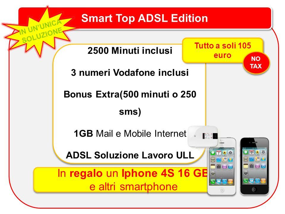 Smart Top ADSL Edition IN UNUNICA SOLUZIONE 2500 Minuti inclusi 3 numeri Vodafone inclusi Bonus Extra(500 minuti o 250 sms) 1GB Mail e Mobile Internet ADSL Soluzione Lavoro ULL Tutto a soli 105 euro In regalo un Iphone 4S 16 GB e altri smartphone In regalo un Iphone 4S 16 GB e altri smartphone NO TAX