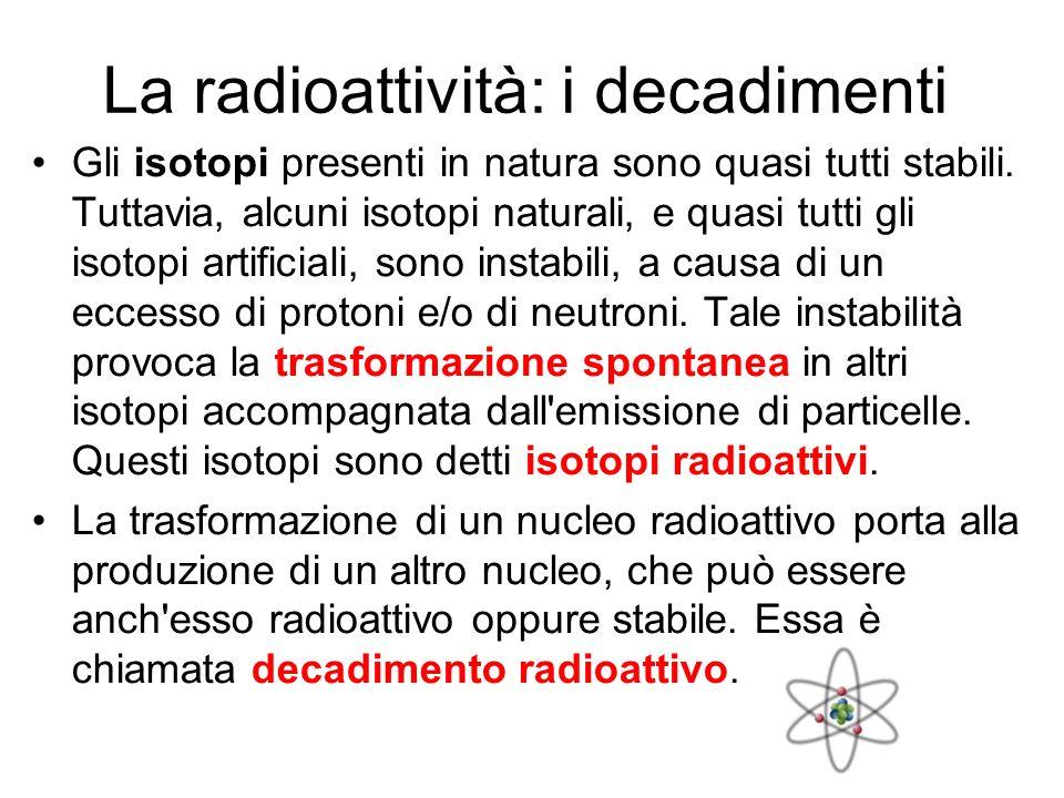 La radioattività: i decadimenti Gli isotopi presenti in natura sono quasi tutti stabili. Tuttavia, alcuni isotopi naturali, e quasi tutti gli isotopi