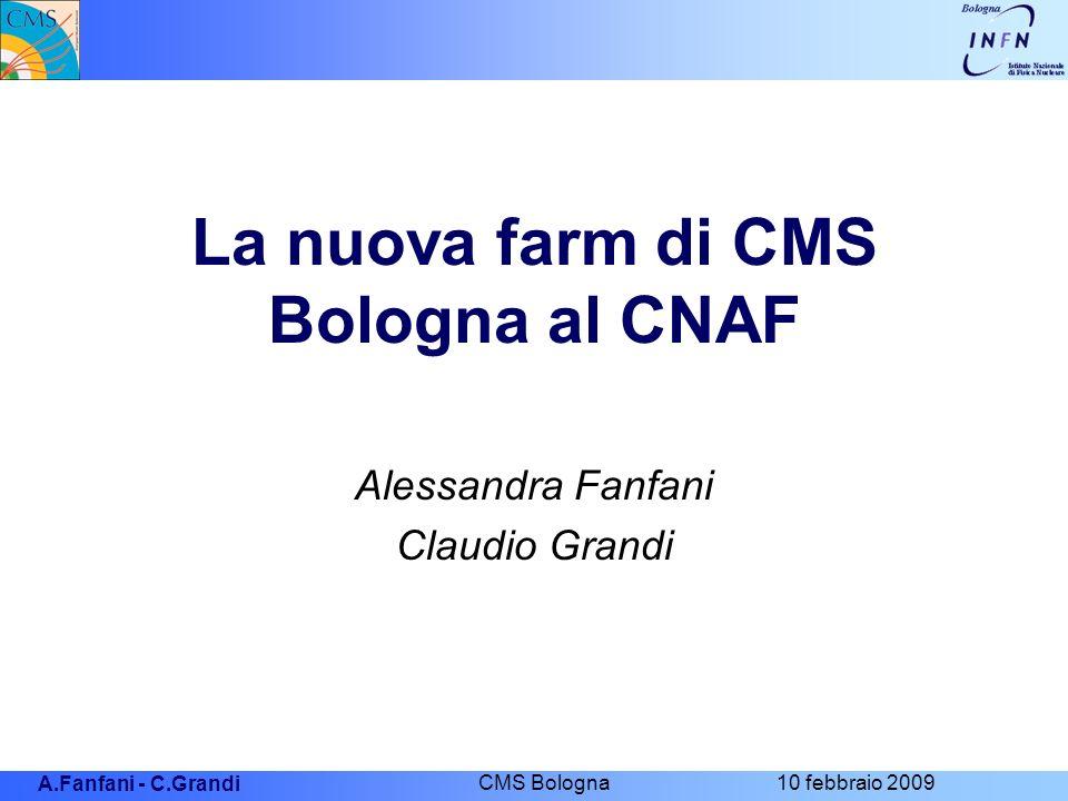 A.Fanfani - C.Grandi CMS Bologna 10 febbraio 2009 La nuova farm di CMS Bologna al CNAF Alessandra Fanfani Claudio Grandi