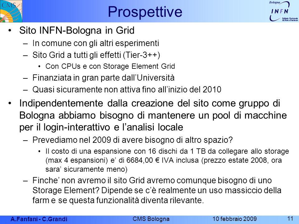 A.Fanfani - C.Grandi 10 febbraio 2009 CMS Bologna 11 Prospettive Sito INFN-Bologna in Grid –In comune con gli altri esperimenti –Sito Grid a tutti gli effetti (Tier-3++) Con CPUs e con Storage Element Grid –Finanziata in gran parte dallUniversità –Quasi sicuramente non attiva fino allinizio del 2010 Indipendentemente dalla creazione del sito come gruppo di Bologna abbiamo bisogno di mantenere un pool di macchine per il login-interattivo e lanalisi locale –Prevediamo nel 2009 di avere bisogno di altro spazio.