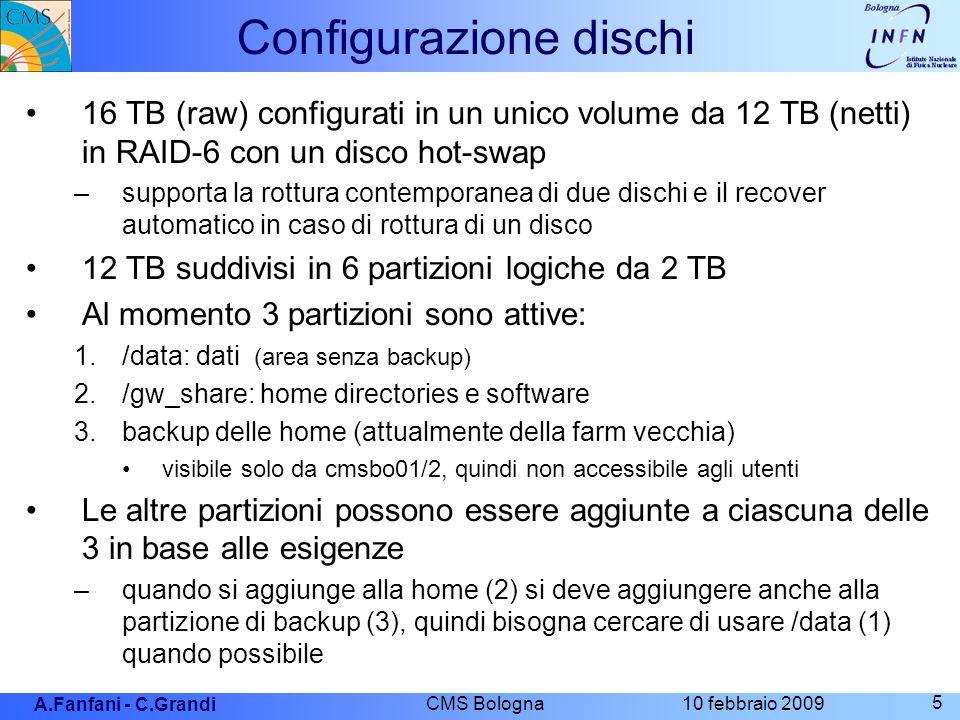 A.Fanfani - C.Grandi 10 febbraio 2009 CMS Bologna 5 Configurazione dischi 16 TB (raw) configurati in un unico volume da 12 TB (netti) in RAID-6 con un disco hot-swap –supporta la rottura contemporanea di due dischi e il recover automatico in caso di rottura di un disco 12 TB suddivisi in 6 partizioni logiche da 2 TB Al momento 3 partizioni sono attive: 1./data: dati (area senza backup) 2./gw_share: home directories e software 3.backup delle home (attualmente della farm vecchia) visibile solo da cmsbo01/2, quindi non accessibile agli utenti Le altre partizioni possono essere aggiunte a ciascuna delle 3 in base alle esigenze –quando si aggiunge alla home (2) si deve aggiungere anche alla partizione di backup (3), quindi bisogna cercare di usare /data (1) quando possibile