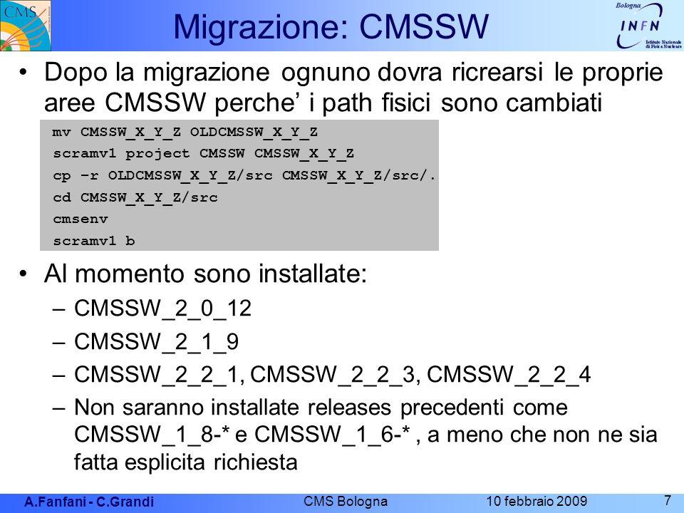 A.Fanfani - C.Grandi 10 febbraio 2009 CMS Bologna 7 Migrazione: CMSSW Dopo la migrazione ognuno dovra ricrearsi le proprie aree CMSSW perche i path fisici sono cambiati mv CMSSW_X_Y_Z OLDCMSSW_X_Y_Z scramv1 project CMSSW CMSSW_X_Y_Z cp –r OLDCMSSW_X_Y_Z/src CMSSW_X_Y_Z/src/.