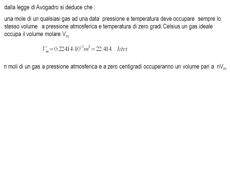Equazione di stato dei gas perfetti una mole di gas perfetto a pressione atmosferica P 0 = 1 atm e temperatura T 0 = 0 o C, corrispondenti a 273.15 K, occupera il volume V 0 pari al volume molare V 0 = V m partendo da P 0 V 0 e T 0 si effettui una trasformazione isoterma seguita da una isobara isoterma isobara per n moli di gas ideale si avra: fino ad arrivare ad un generico stato finale a pressione P, volume V e temperatura T equazione di stato dei gas perfetti Pressione Volume Temperatura stato iniziale P 0 V0V0 0 o C stato intermedio stato finale PV1V1 0 o C PVT dalla legge di Boyle inserendo questo valore di V 1 nella legge di Gay Lussac si ottieneossia e dato che p 0, V 0 ed sono costanti si ha : per una mole di gas ideale, mentre