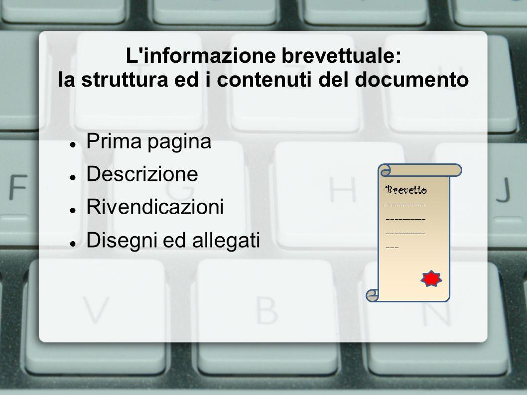 L informazione brevettuale: la struttura ed i contenuti del documento Prima Pagina: ricca di informazioni compattate: Dati bibliografici: Titolo, l inventore (inventor), il titolare (applicant), la data di deposito (priorità) e data di pubblicazione (della domanda ed, eventualmente, del brevetto approvato), I paesi designati, classificazione IPC, ECLA, FI, F-Term (per settore/i tecnologico/i) Abstract Disegni