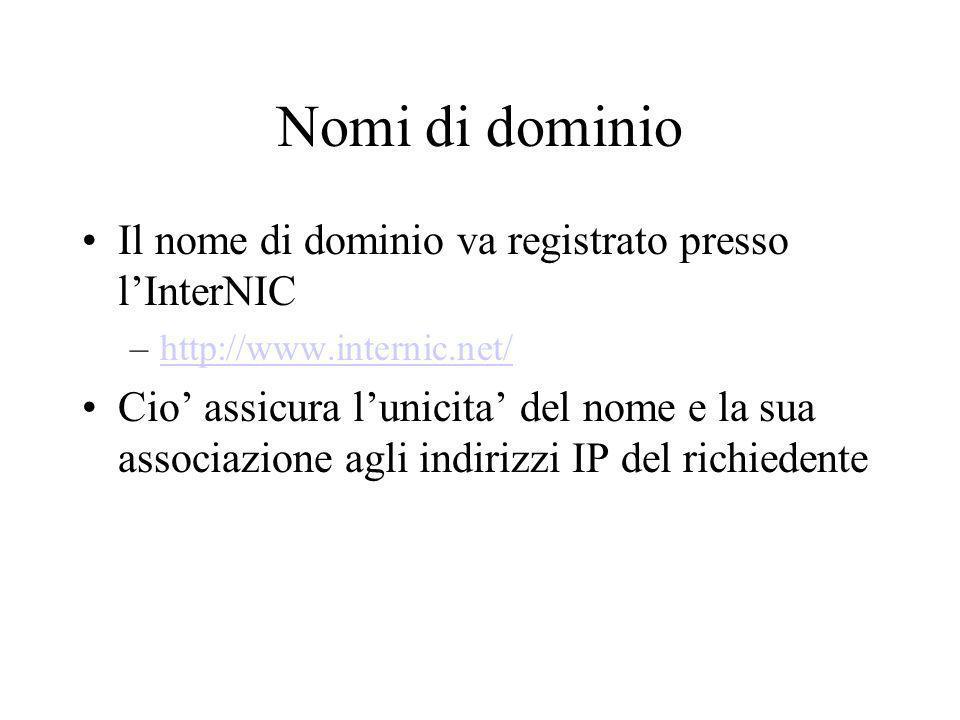 Nomi di dominio Il nome di dominio va registrato presso lInterNIC –http://www.internic.net/http://www.internic.net/ Cio assicura lunicita del nome e l
