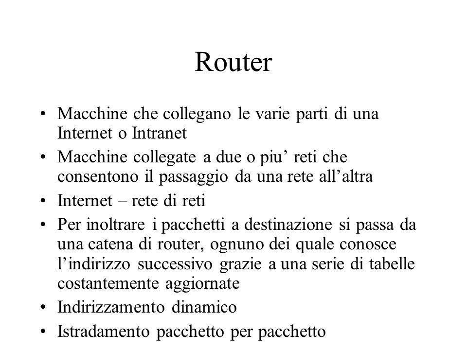 Router Macchine che collegano le varie parti di una Internet o Intranet Macchine collegate a due o piu reti che consentono il passaggio da una rete al